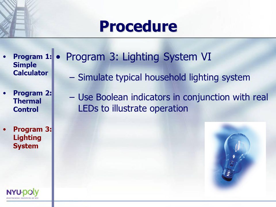 Procedure Program 3: Lighting System VI –Simulate typical household lighting system –Use Boolean indicators in conjunction with real LEDs to illustrate operation Program 1: Simple Calculator Program 2: Thermal Control Program 3: Lighting System