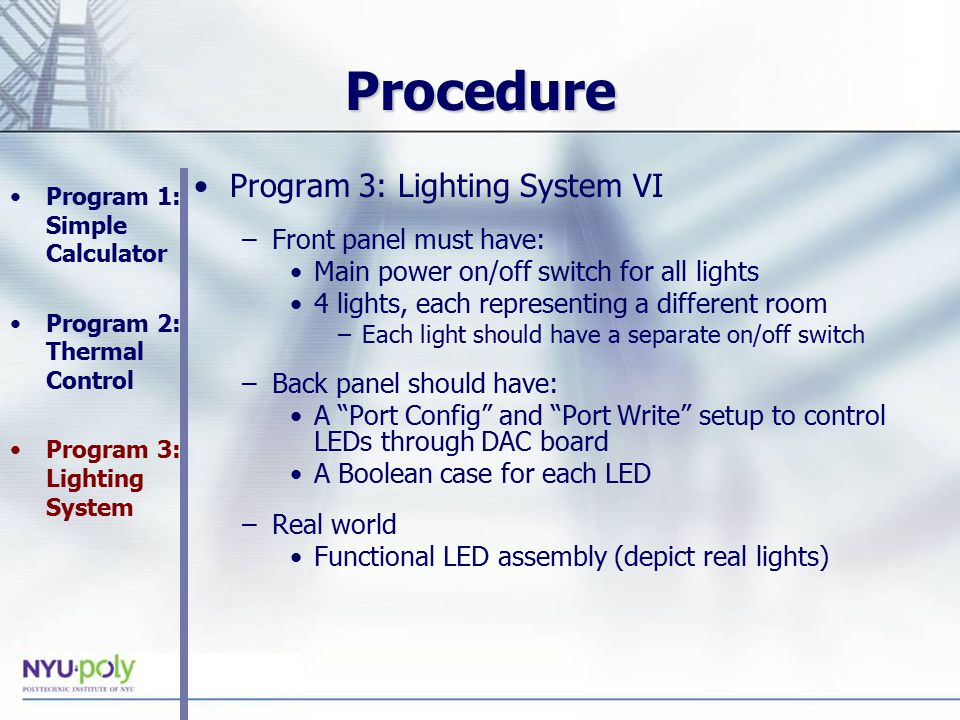 Procedure Program 3: Lighting System VI –Front panel must have: Main power on/off switch for all lights 4 lights, each representing a different room –Each light should have a separate on/off switch –Back panel should have: A Port Config and Port Write setup to control LEDs through DAC board A Boolean case for each LED –Real world Functional LED assembly (depict real lights) Program 1: Simple Calculator Program 2: Thermal Control Program 3: Lighting System