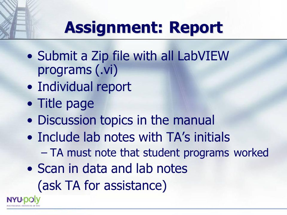 Assignment: Report Submit a Zip file with all LabVIEW programs (.vi) Individual report Title page Discussion topics in the manual Include lab notes with TA's initials –TA must note that student programs worked Scan in data and lab notes (ask TA for assistance)