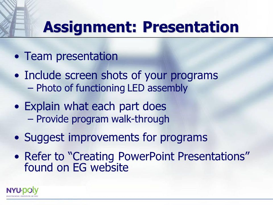 Assignment: Presentation Team presentation Include screen shots of your programs –Photo of functioning LED assembly Explain what each part does –Provide program walk-through Suggest improvements for programs Refer to Creating PowerPoint Presentations found on EG website