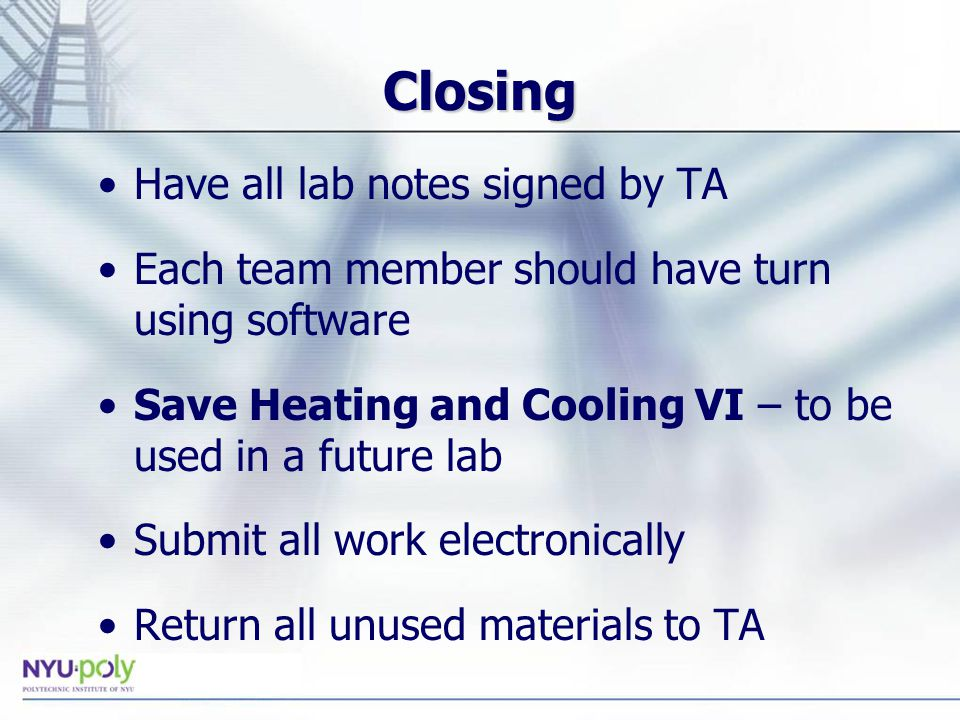 Closing Have all lab notes signed by TA Each team member should have turn using software Save Heating and Cooling VI – to be used in a future lab Submit all work electronically Return all unused materials to TA
