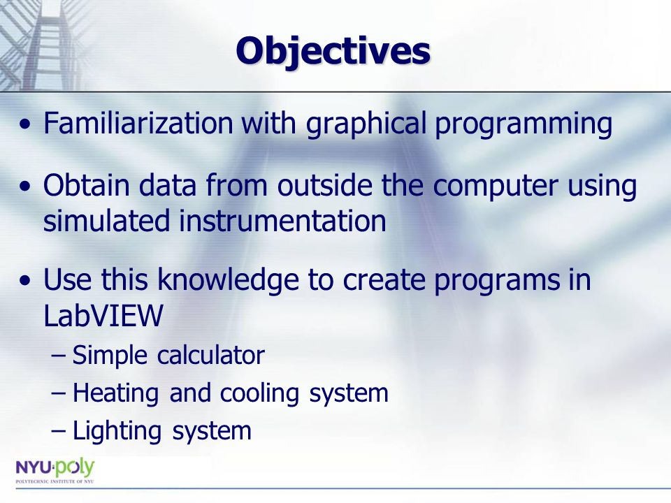 Objectives Familiarization with graphical programming Obtain data from outside the computer using simulated instrumentation Use this knowledge to create programs in LabVIEW –Simple calculator –Heating and cooling system –Lighting system