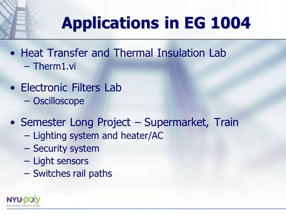 Applications in EG 1004 Heat Transfer and Thermal Insulation Lab –Therm1.vi Electronic Filters Lab –Oscilloscope Semester Long Project – Supermarket, Train –Lighting system and heater/AC –Security system –Light sensors –Switches rail paths