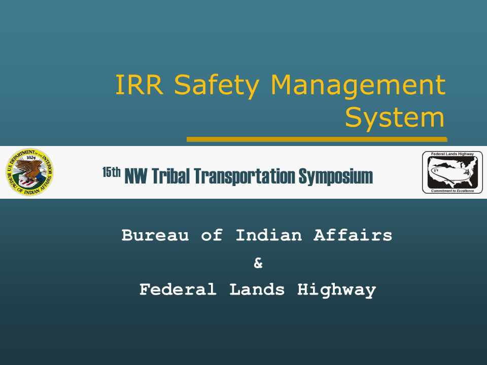 IRR Safety Management System Bureau of Indian Affairs & Federal Lands Highway 15th NW Tribal Transportation Symposium