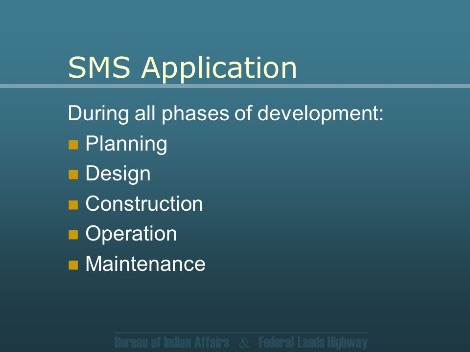 Bureau of Indian Affairs & Federal Lands Highway SMS Application During all phases of development: Planning Design Construction Operation Maintenance