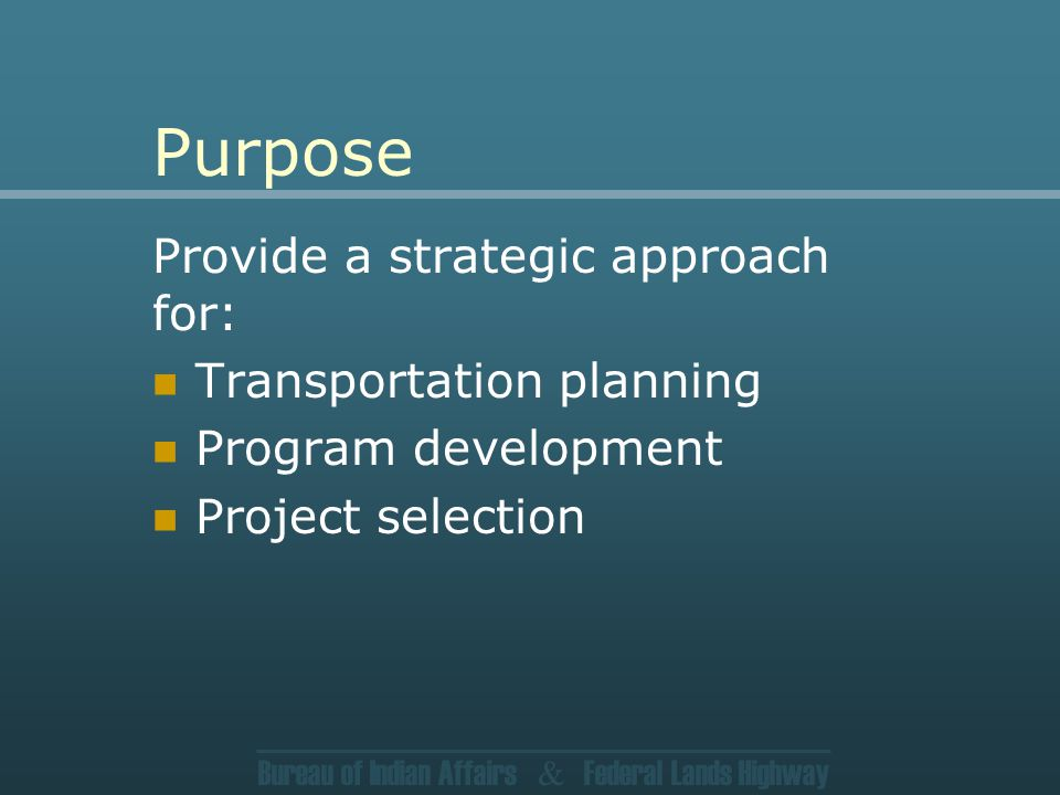 Bureau of Indian Affairs & Federal Lands Highway Purpose Provide a strategic approach for: Transportation planning Program development Project selection