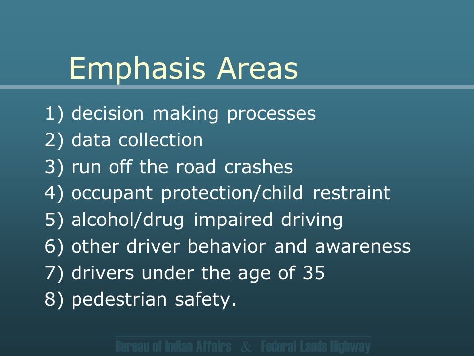 Bureau of Indian Affairs & Federal Lands Highway Emphasis Areas 1) decision making processes 2) data collection 3) run off the road crashes 4) occupant protection/child restraint 5) alcohol/drug impaired driving 6) other driver behavior and awareness 7) drivers under the age of 35 8) pedestrian safety.