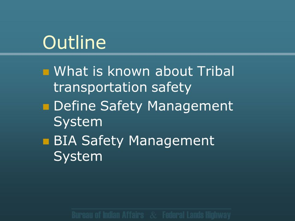 Bureau of Indian Affairs & Federal Lands Highway Outline What is known about Tribal transportation safety Define Safety Management System BIA Safety Management System