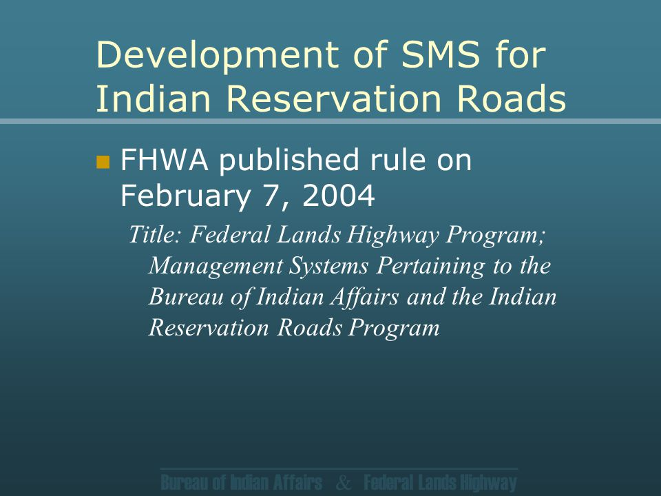 Bureau of Indian Affairs & Federal Lands Highway Development of SMS for Indian Reservation Roads FHWA published rule on February 7, 2004 Title: Federal Lands Highway Program; Management Systems Pertaining to the Bureau of Indian Affairs and the Indian Reservation Roads Program