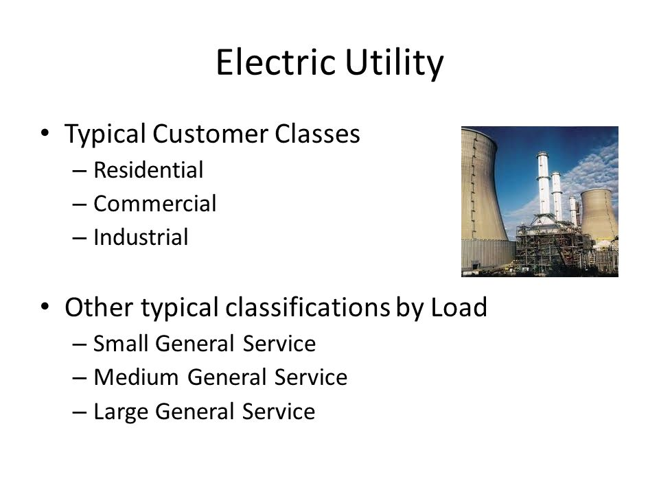 Electric Utility Typical Customer Classes – Residential – Commercial – Industrial Other typical classifications by Load – Small General Service – Medium General Service – Large General Service