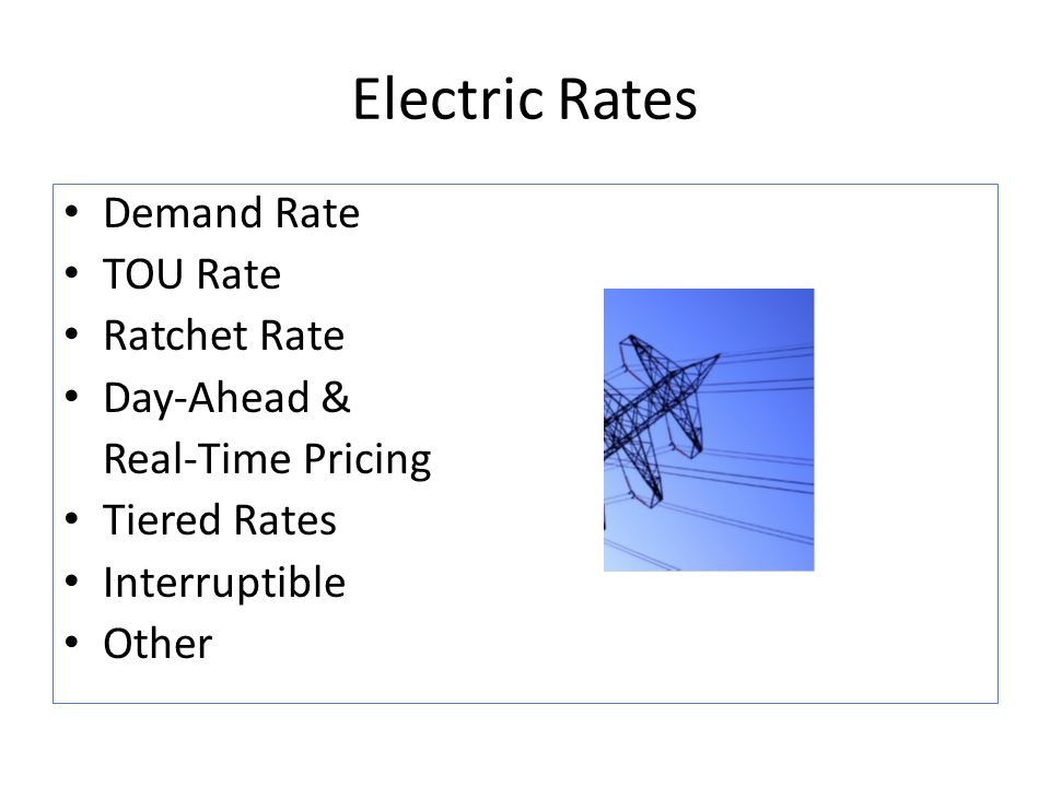 Electric Rates Demand Rate TOU Rate Ratchet Rate Day-Ahead & Real-Time Pricing Tiered Rates Interruptible Other