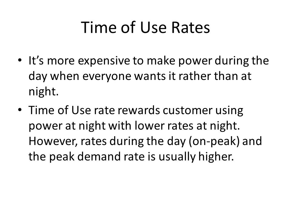 Time of Use Rates It's more expensive to make power during the day when everyone wants it rather than at night.