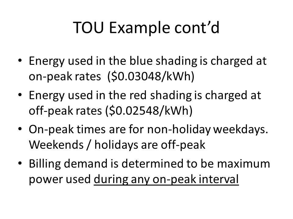 TOU Example cont'd Energy used in the blue shading is charged at on-peak rates ($ /kWh) Energy used in the red shading is charged at off-peak rates ($ /kWh) On-peak times are for non-holiday weekdays.