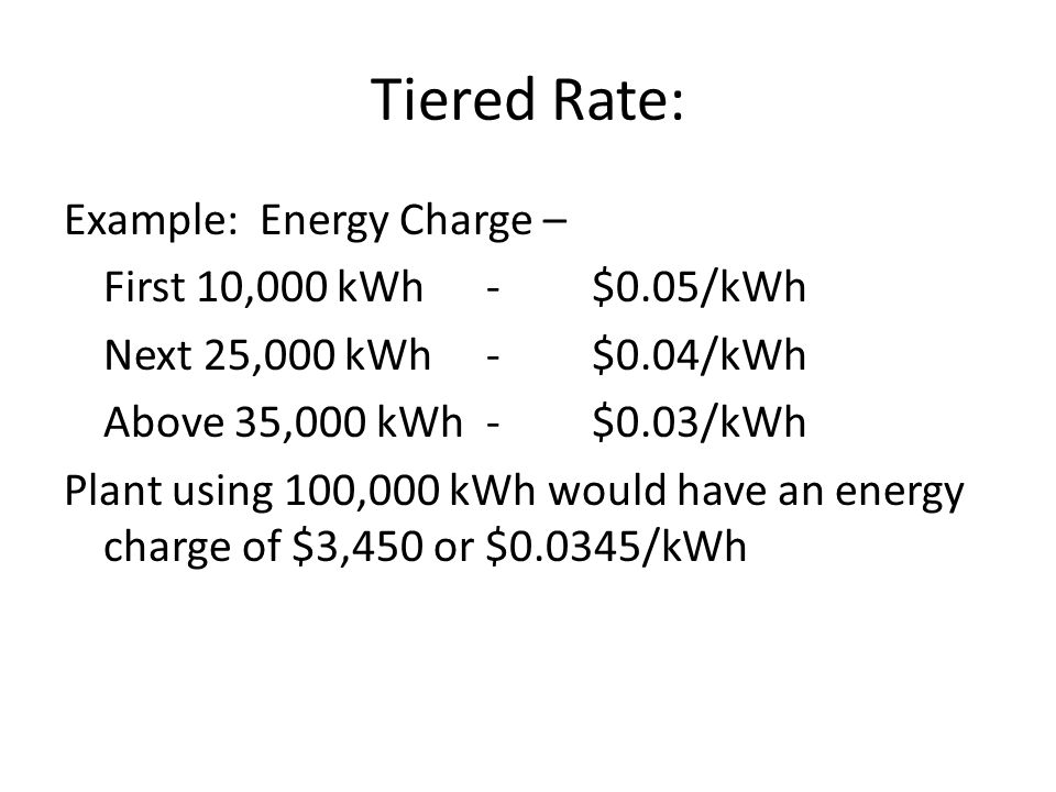 Tiered Rate: Example: Energy Charge – First 10,000 kWh-$0.05/kWh Next 25,000 kWh-$0.04/kWh Above 35,000 kWh-$0.03/kWh Plant using 100,000 kWh would have an energy charge of $3,450 or $0.0345/kWh
