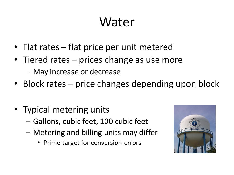 Water Flat rates – flat price per unit metered Tiered rates – prices change as use more – May increase or decrease Block rates – price changes depending upon block Typical metering units – Gallons, cubic feet, 100 cubic feet – Metering and billing units may differ Prime target for conversion errors