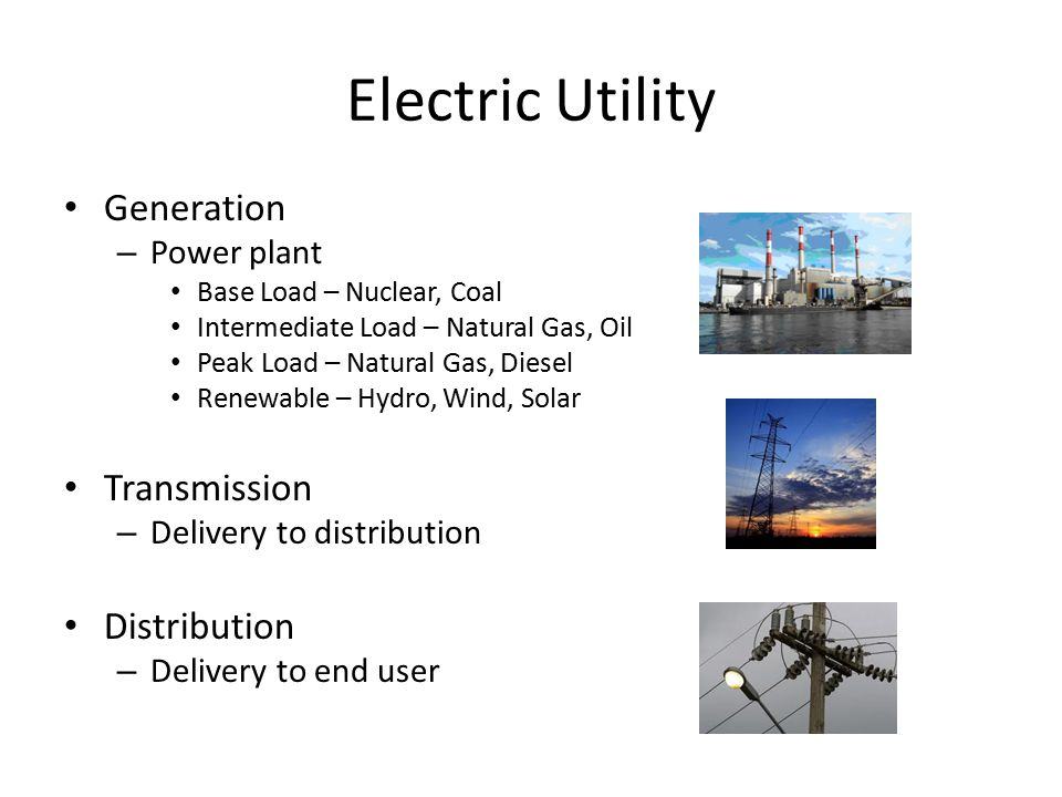 Electric Utility Generation – Power plant Base Load – Nuclear, Coal Intermediate Load – Natural Gas, Oil Peak Load – Natural Gas, Diesel Renewable – Hydro, Wind, Solar Transmission – Delivery to distribution Distribution – Delivery to end user