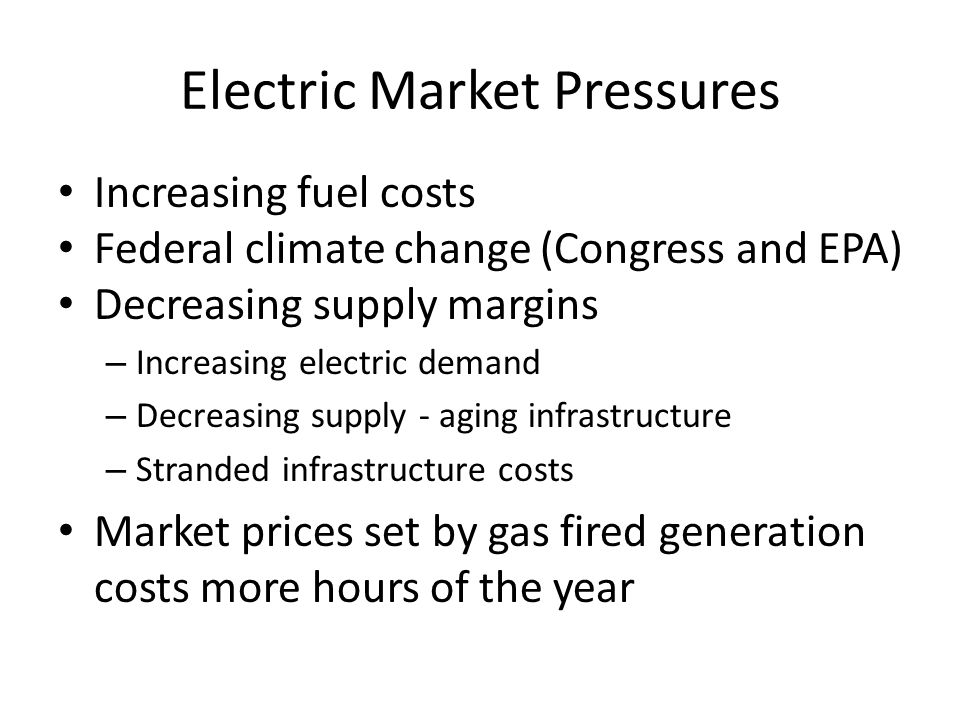 Electric Market Pressures Increasing fuel costs Federal climate change (Congress and EPA) Decreasing supply margins – Increasing electric demand – Decreasing supply - aging infrastructure – Stranded infrastructure costs Market prices set by gas fired generation costs more hours of the year