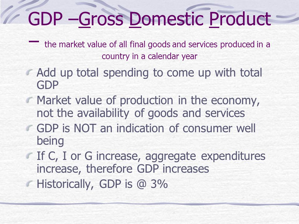 GDP –Gross Domestic Product – the market value of all final goods and services produced in a country in a calendar year Add up total spending to come up with total GDP Market value of production in the economy, not the availability of goods and services GDP is NOT an indication of consumer well being If C, I or G increase, aggregate expenditures increase, therefore GDP increases Historically, GDP 3%