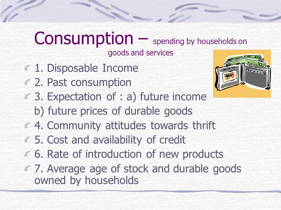 Consumption – spending by households on goods and services 1.