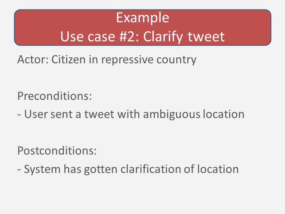Example Use case #2: Clarify tweet Actor: Citizen in repressive country Preconditions: - User sent a tweet with ambiguous location Postconditions: - System has gotten clarification of location
