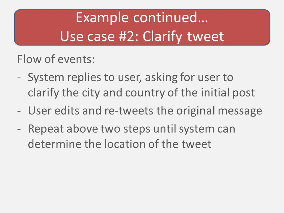 Example continued… Use case #2: Clarify tweet Flow of events: -System replies to user, asking for user to clarify the city and country of the initial post -User edits and re-tweets the original message -Repeat above two steps until system can determine the location of the tweet