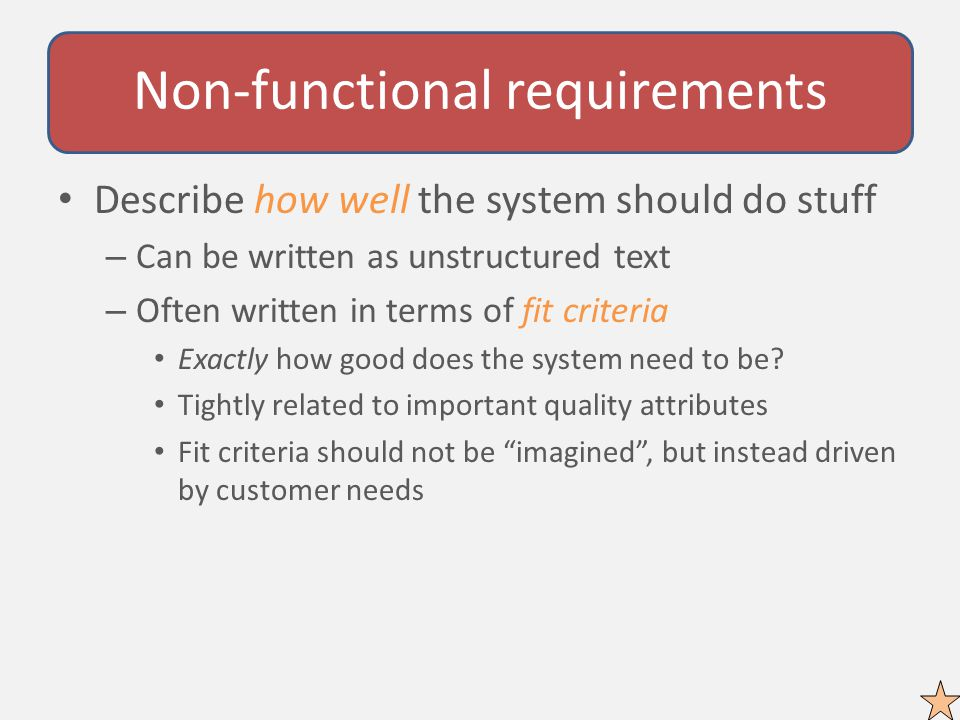 Non-functional requirements Describe how well the system should do stuff – Can be written as unstructured text – Often written in terms of fit criteria Exactly how good does the system need to be.