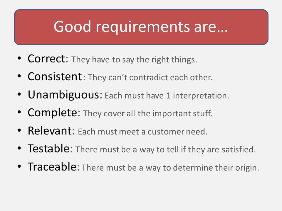 Good requirements are… Correct: They have to say the right things.