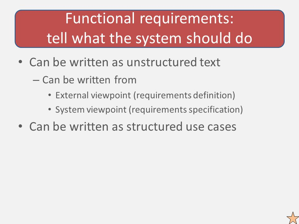 Functional requirements: tell what the system should do Can be written as unstructured text – Can be written from External viewpoint (requirements definition) System viewpoint (requirements specification) Can be written as structured use cases