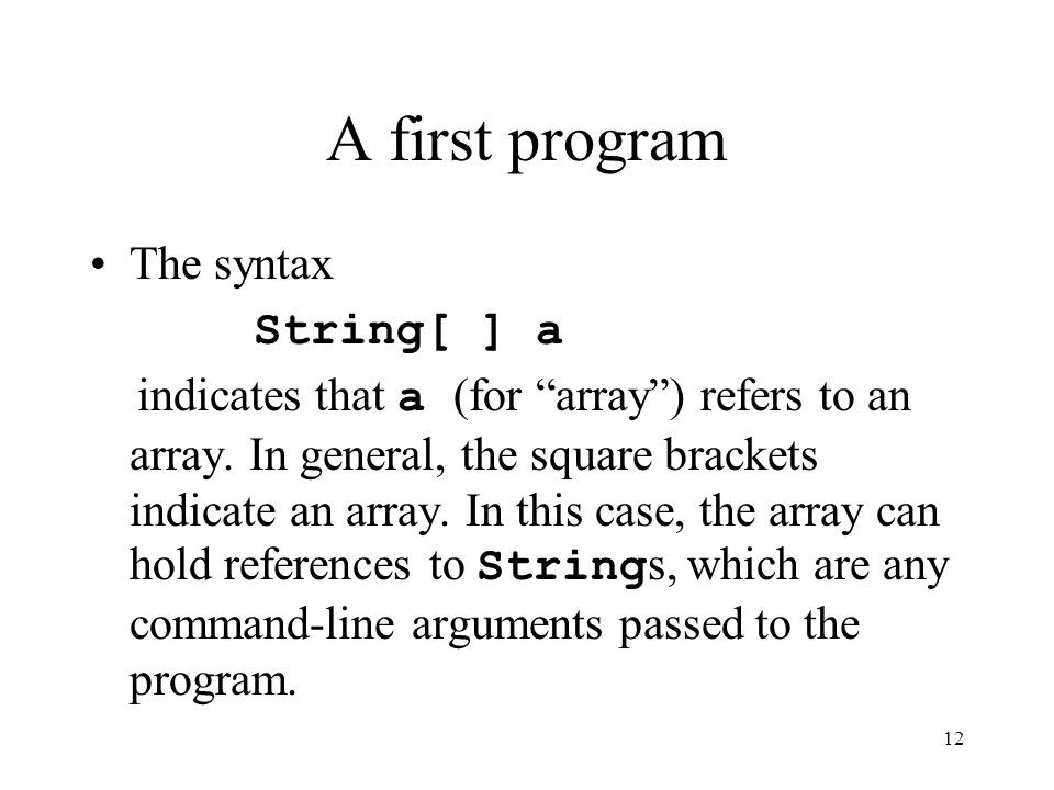 12 A first program The syntax String[ ] a indicates that a (for array ) refers to an array.