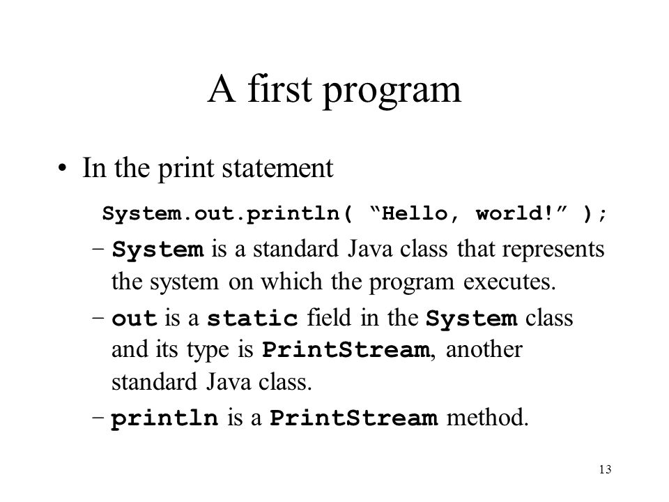 13 A first program In the print statement System.out.println( Hello, world! ); –System is a standard Java class that represents the system on which the program executes.
