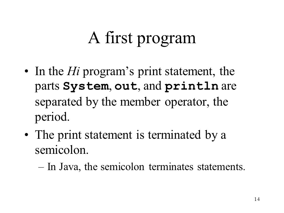 14 A first program In the Hi program's print statement, the parts System, out, and println are separated by the member operator, the period.