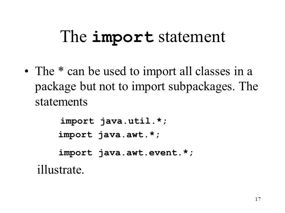 17 The import statement The * can be used to import all classes in a package but not to import subpackages.