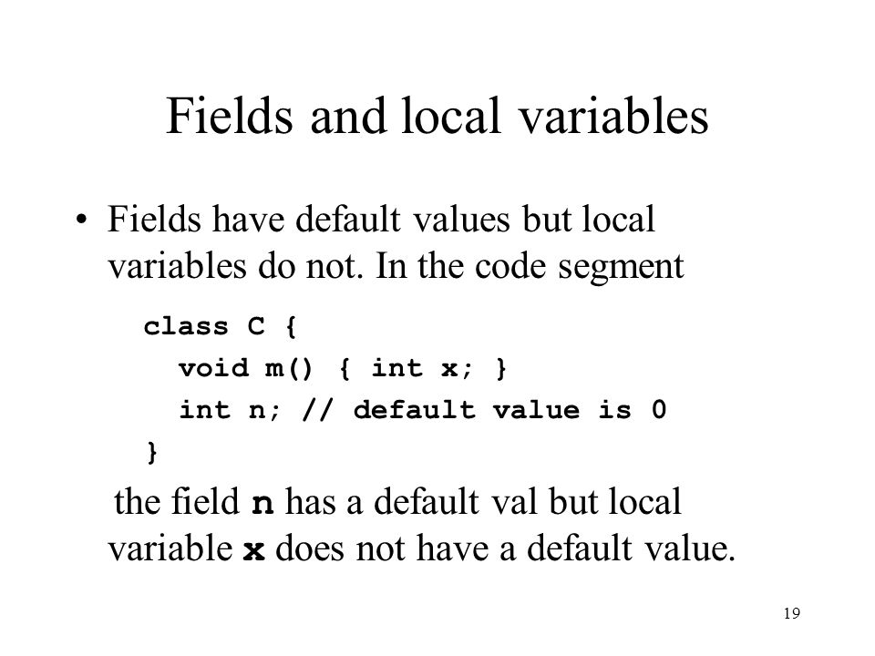 19 Fields and local variables Fields have default values but local variables do not.