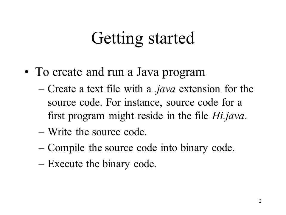 2 Getting started To create and run a Java program –Create a text file with a.java extension for the source code.