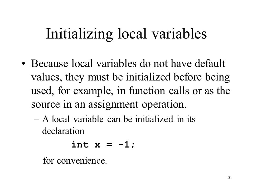 20 Initializing local variables Because local variables do not have default values, they must be initialized before being used, for example, in function calls or as the source in an assignment operation.