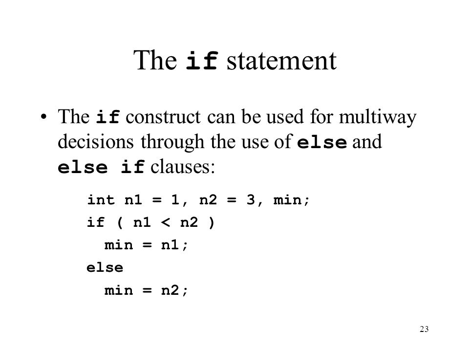 23 The if statement The if construct can be used for multiway decisions through the use of else and else if clauses: int n1 = 1, n2 = 3, min; if ( n1 < n2 ) min = n1; else min = n2;