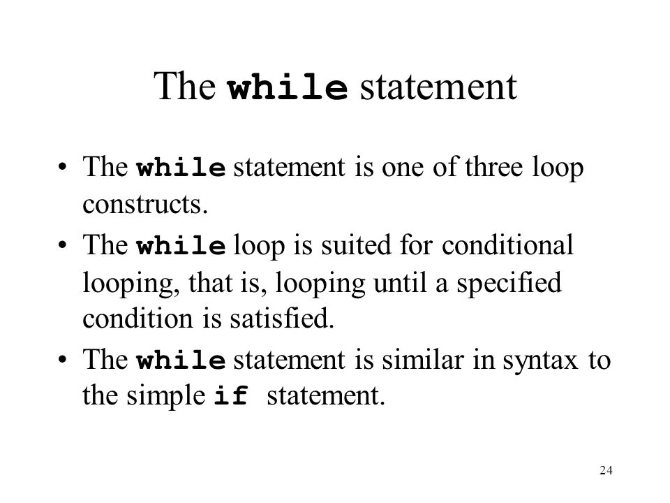 24 The while statement The while statement is one of three loop constructs.