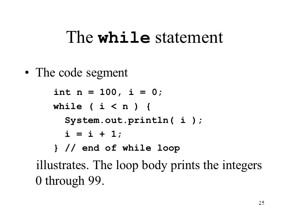 25 The while statement The code segment int n = 100, i = 0; while ( i < n ) { System.out.println( i ); i = i + 1; } // end of while loop illustrates.