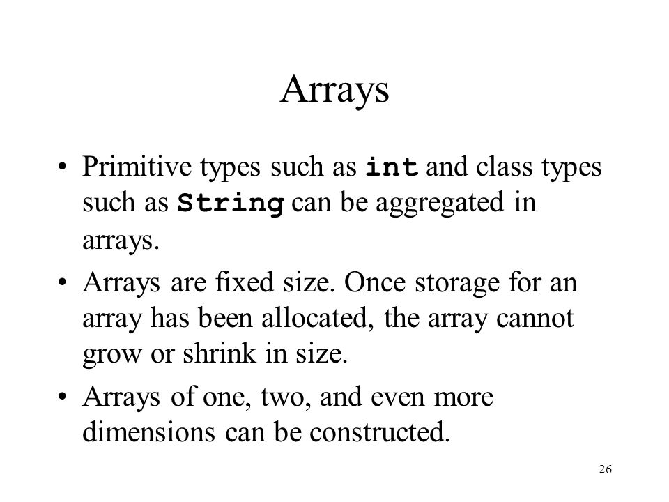 26 Arrays Primitive types such as int and class types such as String can be aggregated in arrays.