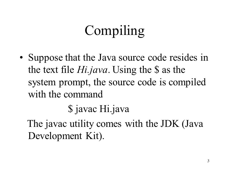 3 Compiling Suppose that the Java source code resides in the text file Hi.java.