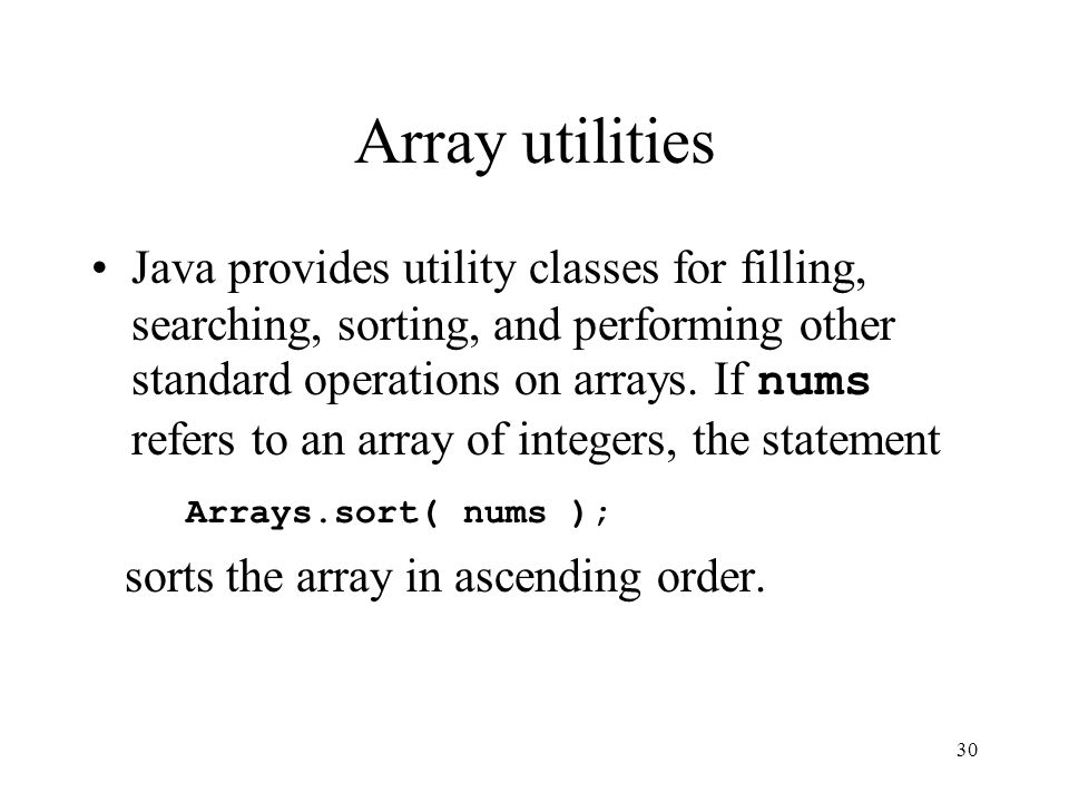 30 Array utilities Java provides utility classes for filling, searching, sorting, and performing other standard operations on arrays.