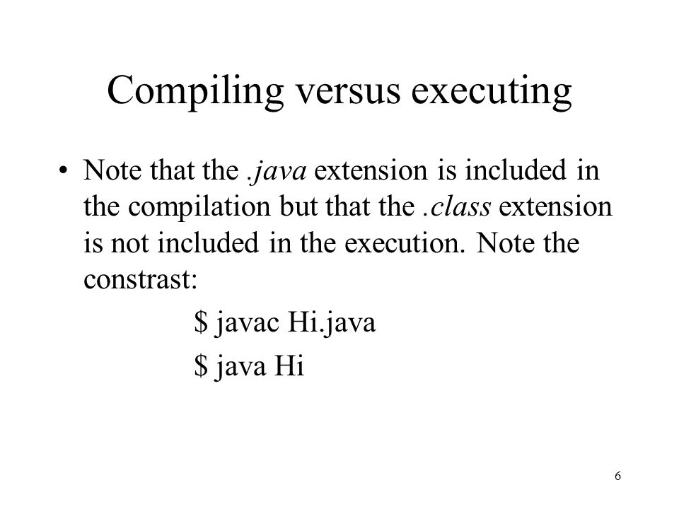 6 Compiling versus executing Note that the.java extension is included in the compilation but that the.class extension is not included in the execution.
