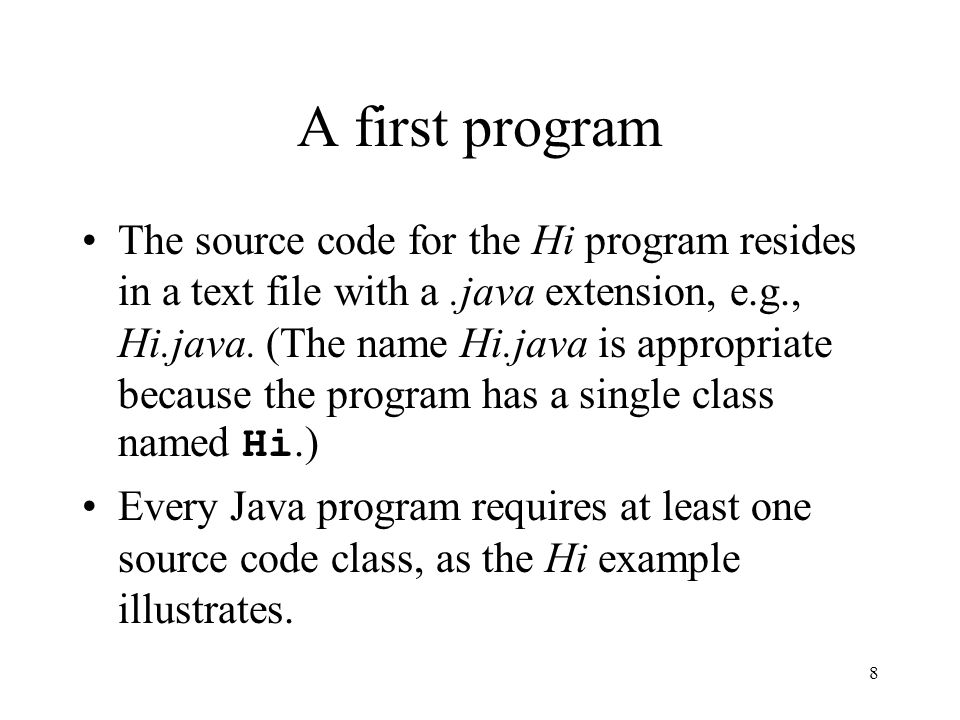 8 A first program The source code for the Hi program resides in a text file with a.java extension, e.g., Hi.java.