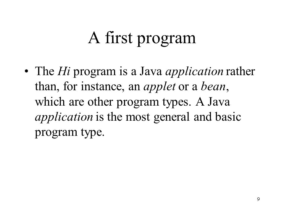 9 A first program The Hi program is a Java application rather than, for instance, an applet or a bean, which are other program types.