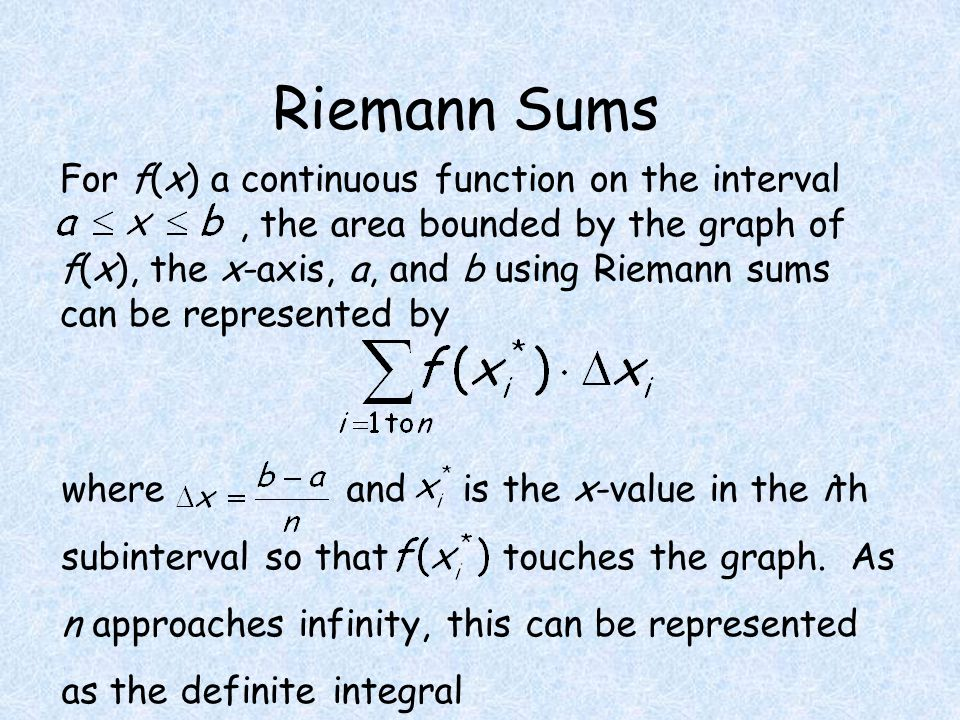 Riemann Sums For f(x) a continuous function on the interval, the area bounded by the graph of f(x), the x-axis, a, and b using Riemann sums can be represented by where and is the x-value in the ith subinterval so that touches the graph.