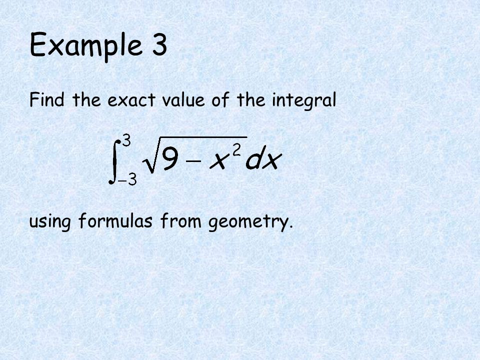 Example 3 Find the exact value of the integral using formulas from geometry.