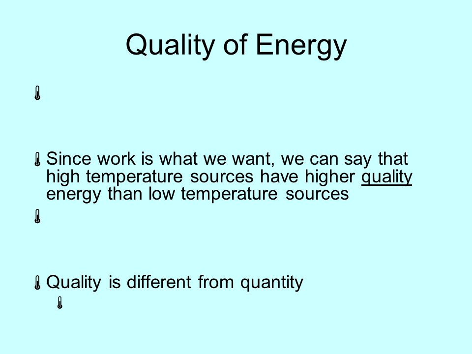 Quality of Energy   Since work is what we want, we can say that high temperature sources have higher quality energy than low temperature sources   Quality is different from quantity 