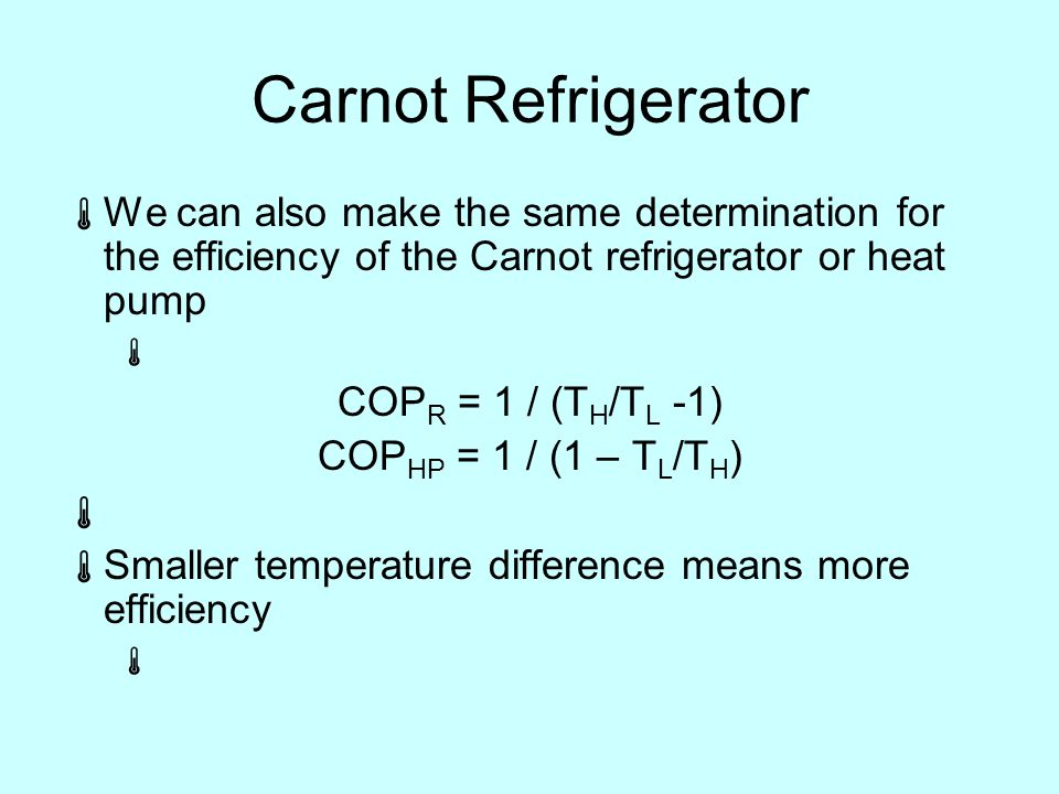 Carnot Refrigerator  We can also make the same determination for the efficiency of the Carnot refrigerator or heat pump  COP R = 1 / (T H /T L -1) COP HP = 1 / (1 – T L /T H )   Smaller temperature difference means more efficiency 