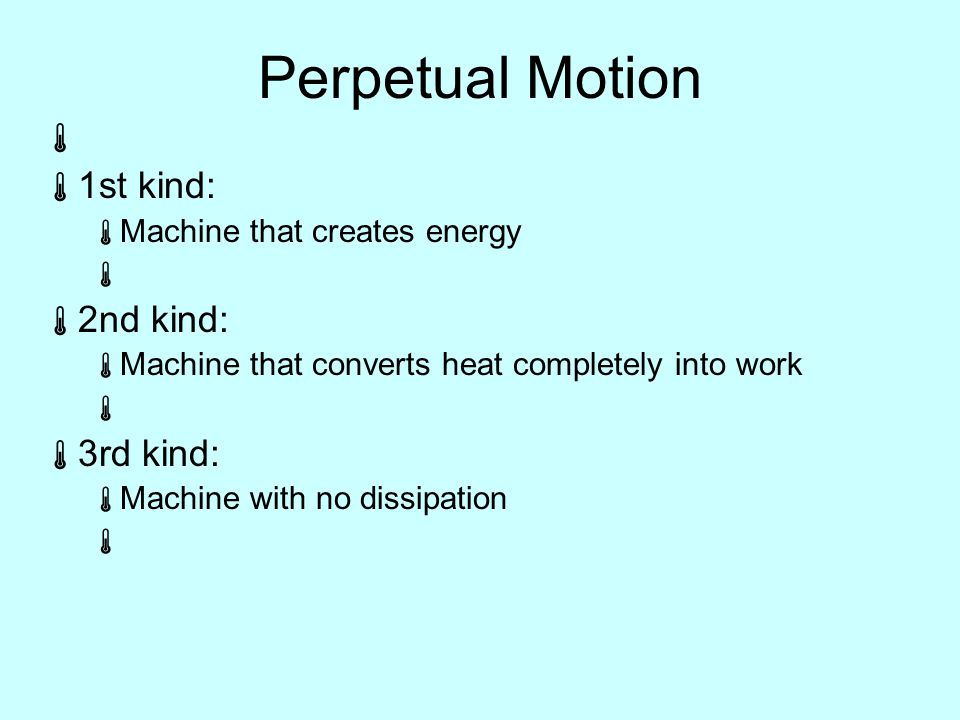 Perpetual Motion   1st kind:  Machine that creates energy   2nd kind:  Machine that converts heat completely into work   3rd kind:  Machine with no dissipation 