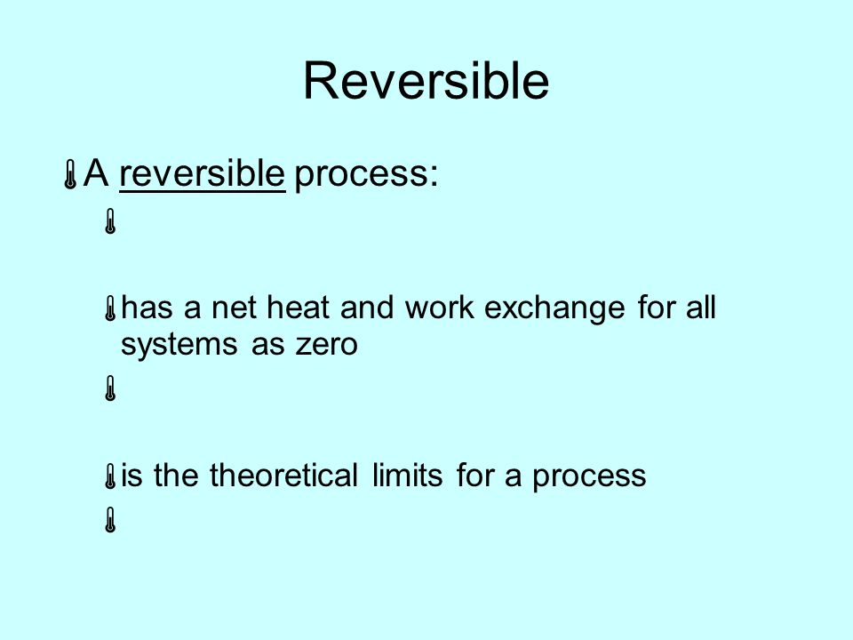 Reversible  A reversible process:   has a net heat and work exchange for all systems as zero   is the theoretical limits for a process 